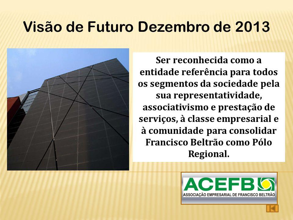 Visão de Futuro Dezembro de 2013 Ser reconhecida como a entidade referência para todos os segmentos da sociedade pela sua representatividade, associat