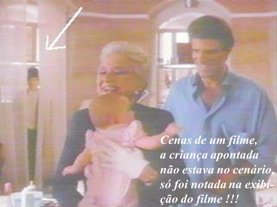 Cenas de um filme, a criança apontada não estava no cenário, só foi notada na exibi- ção do filme !!!