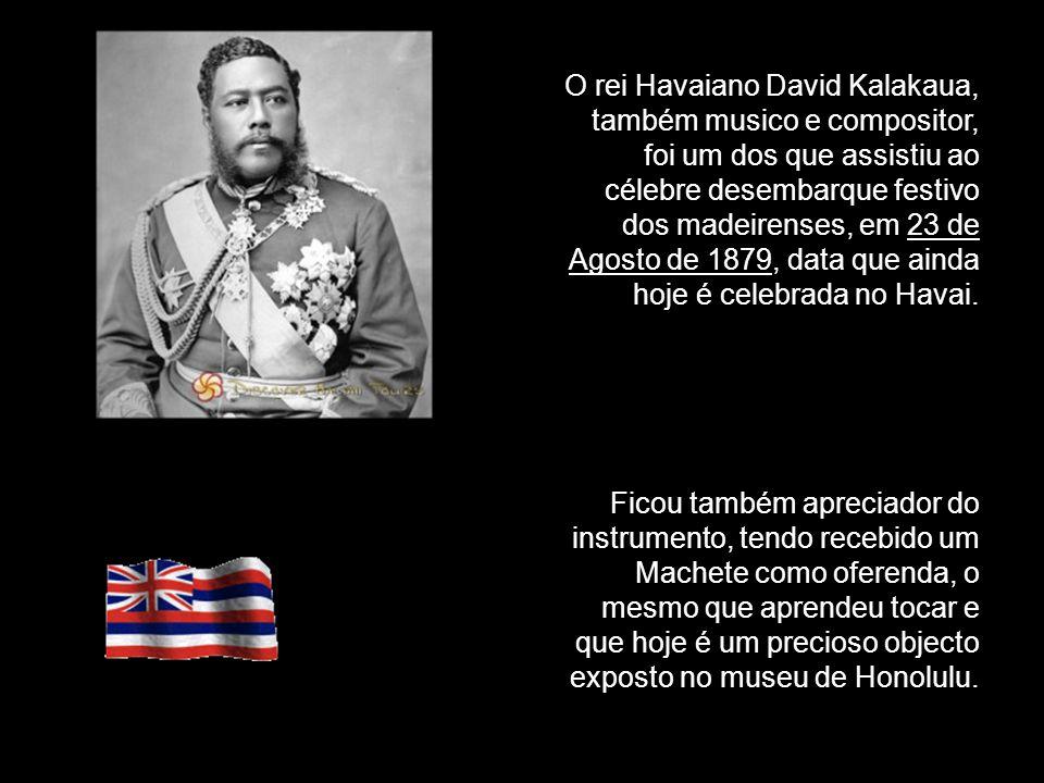 O rei Havaiano David Kalakaua, também musico e compositor, foi um dos que assistiu ao célebre desembarque festivo dos madeirenses, em 23 de Agosto de 1879, data que ainda hoje é celebrada no Havai.