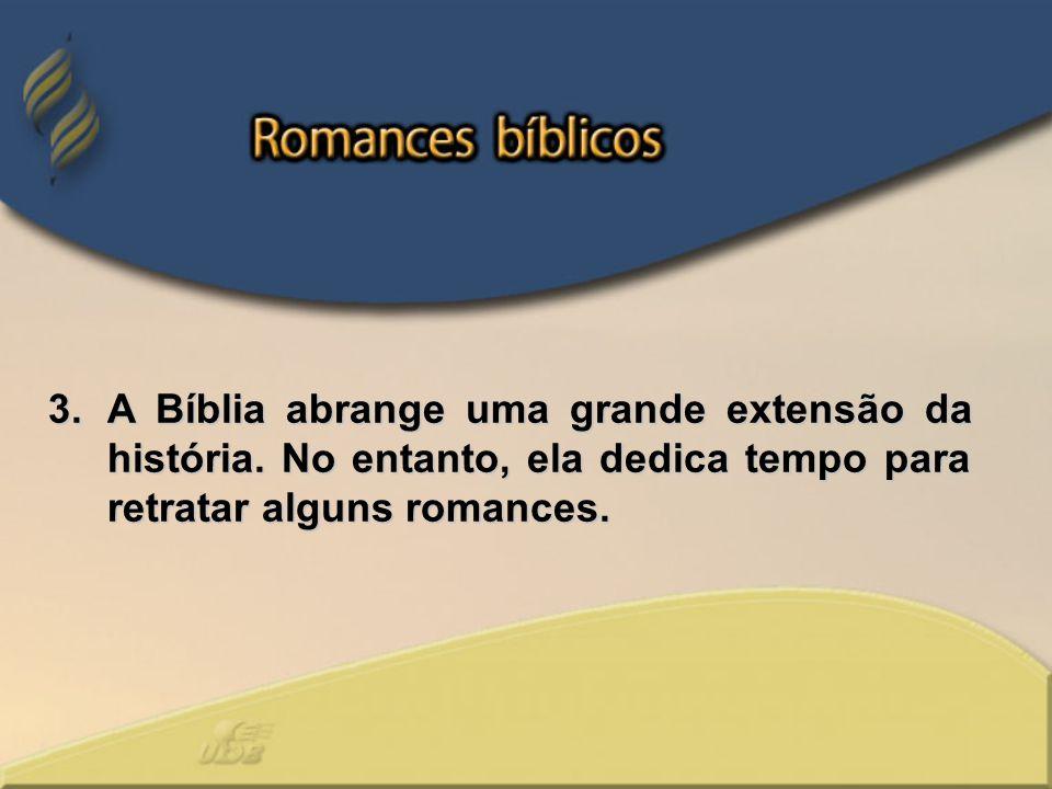 3.A Bíblia abrange uma grande extensão da história. No entanto, ela dedica tempo para retratar alguns romances.