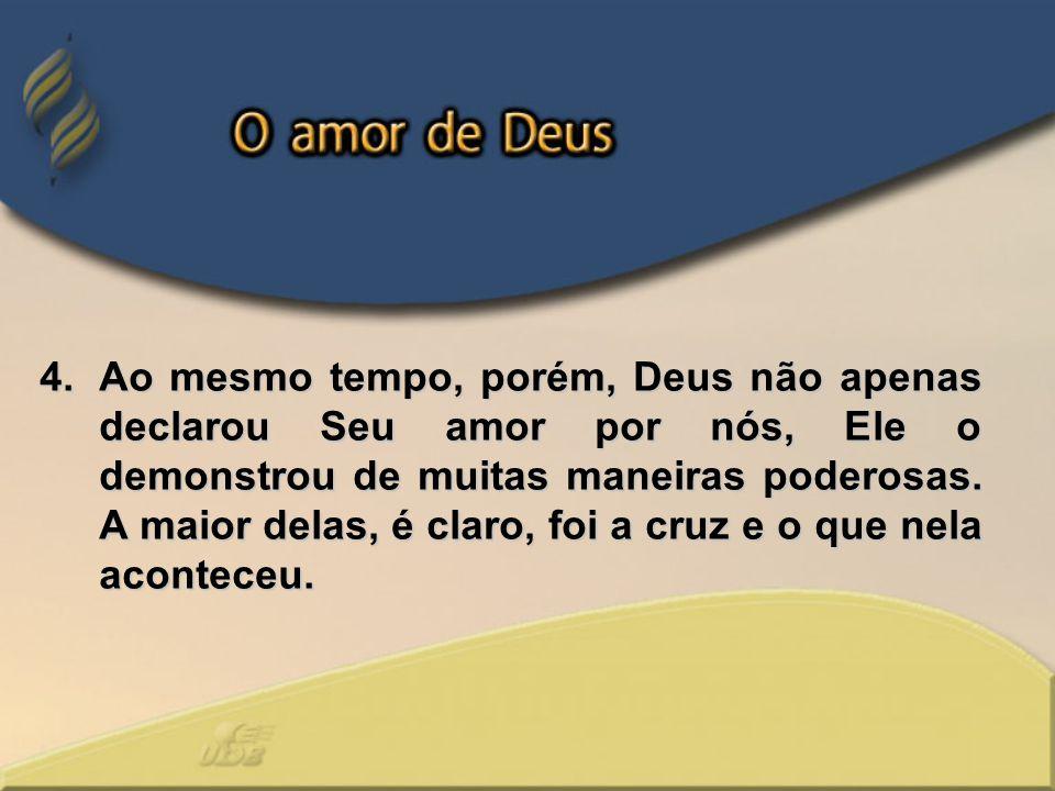 4.Ao mesmo tempo, porém, Deus não apenas declarou Seu amor por nós, Ele o demonstrou de muitas maneiras poderosas. A maior delas, é claro, foi a cruz