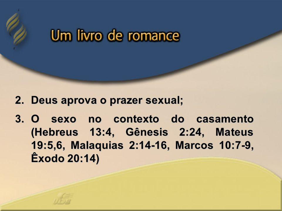 2.Deus aprova o prazer sexual; 3.O sexo no contexto do casamento (Hebreus 13:4, Gênesis 2:24, Mateus 19:5,6, Malaquias 2:14-16, Marcos 10:7-9, Êxodo 2