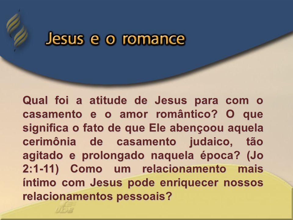 Qual foi a atitude de Jesus para com o casamento e o amor romântico? O que significa o fato de que Ele abençoou aquela cerimônia de casamento judaico,