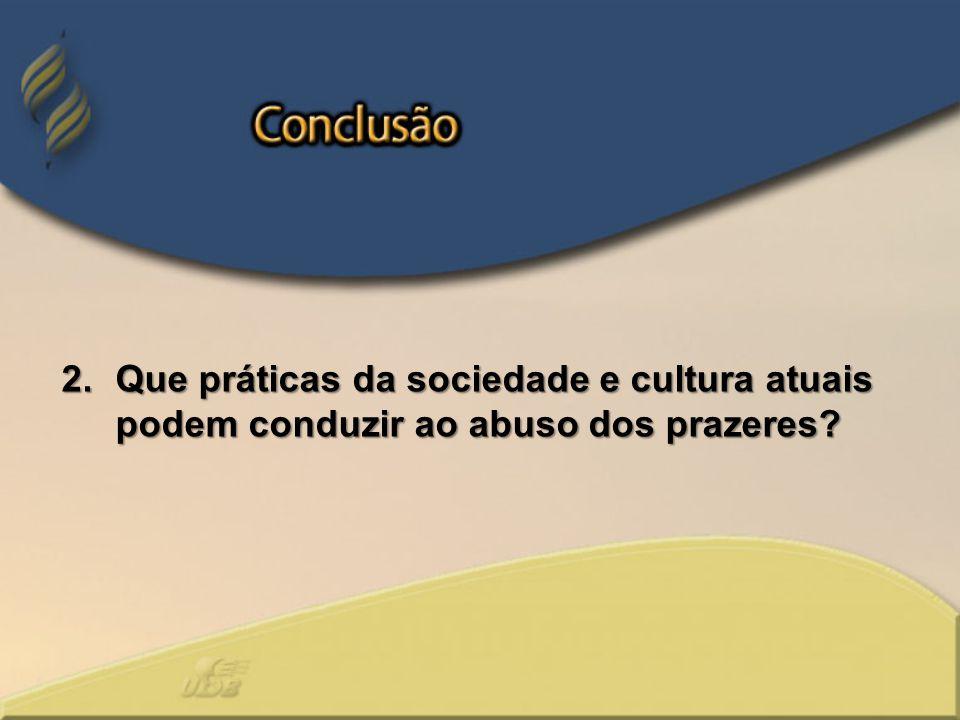 2.Que práticas da sociedade e cultura atuais podem conduzir ao abuso dos prazeres?