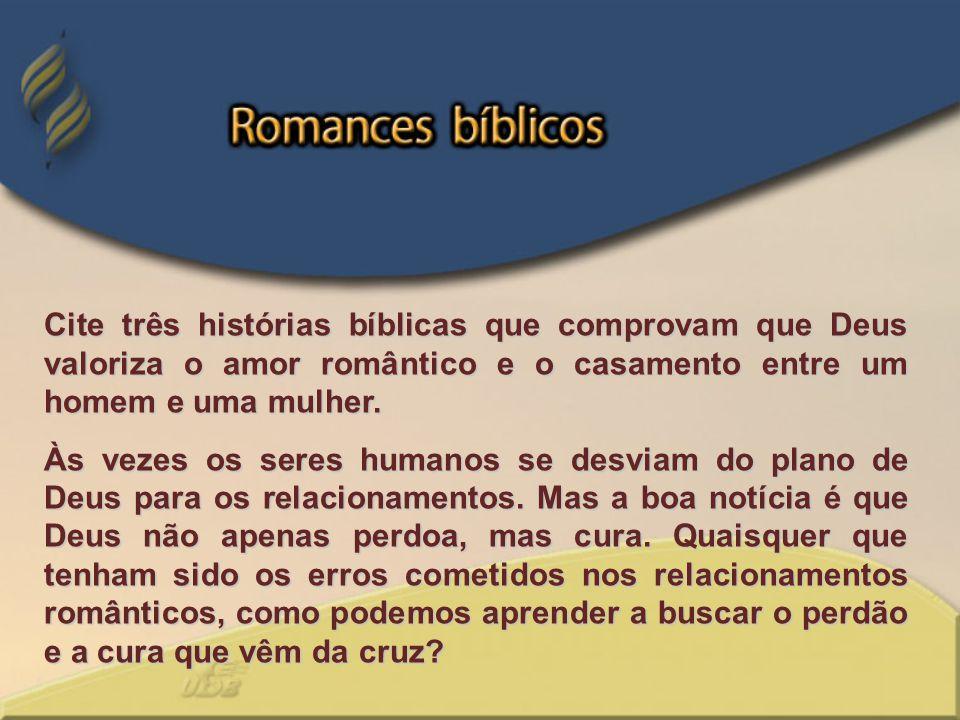 Cite três histórias bíblicas que comprovam que Deus valoriza o amor romântico e o casamento entre um homem e uma mulher. Às vezes os seres humanos se