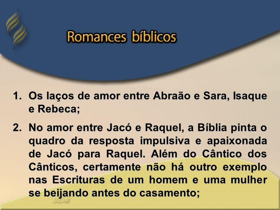 1.Os laços de amor entre Abraão e Sara, Isaque e Rebeca; 2.No amor entre Jacó e Raquel, a Bíblia pinta o quadro da resposta impulsiva e apaixonada de