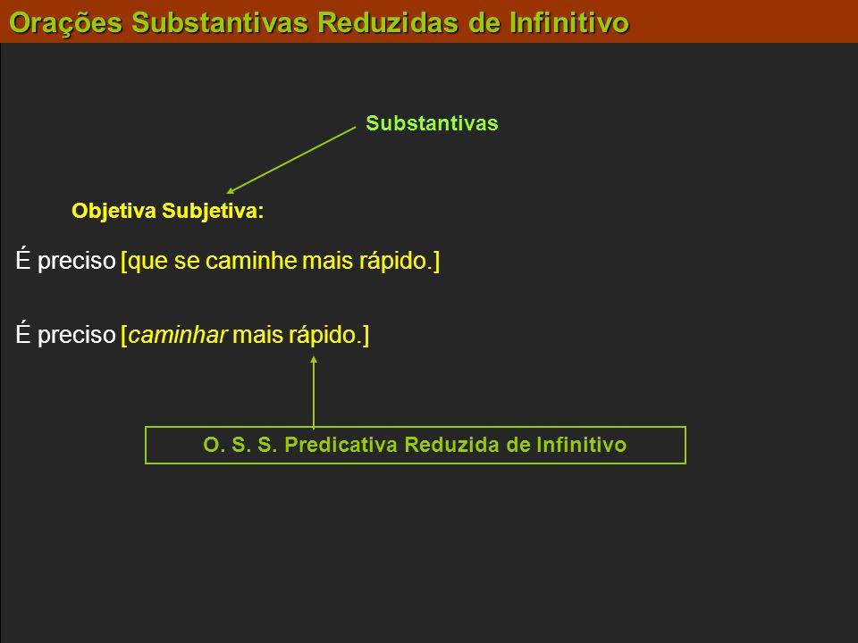 Substantivas Objetiva Subjetiva: É preciso [caminhar mais rápido.] É preciso [que se caminhe mais rápido.] O. S. S. Predicativa Reduzida de Infinitivo