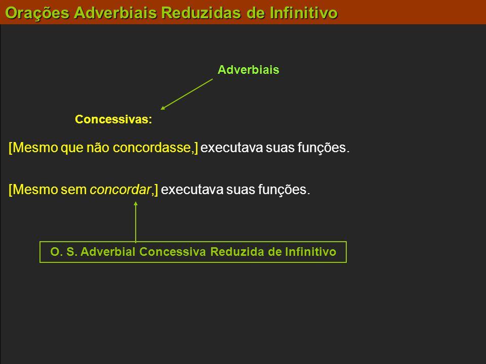 Adverbiais Concessivas: [Mesmo sem concordar,] executava suas funções. [Mesmo que não concordasse,] executava suas funções. O. S. Adverbial Concessiva