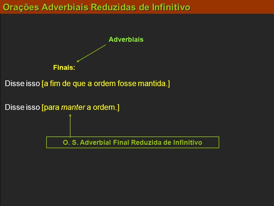Adverbiais Finais: Disse isso [para manter a ordem.] Disse isso [a fim de que a ordem fosse mantida.] O. S. Adverbial Final Reduzida de Infinitivo Ora