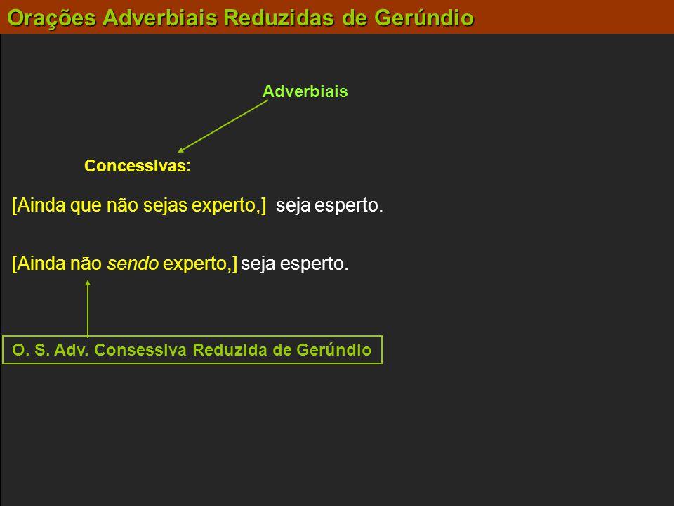 Orações Adverbiais Reduzidas de Gerúndio Adverbiais Concessivas: [Ainda não sendo experto,] seja esperto. [Ainda que não sejas experto,] seja esperto.