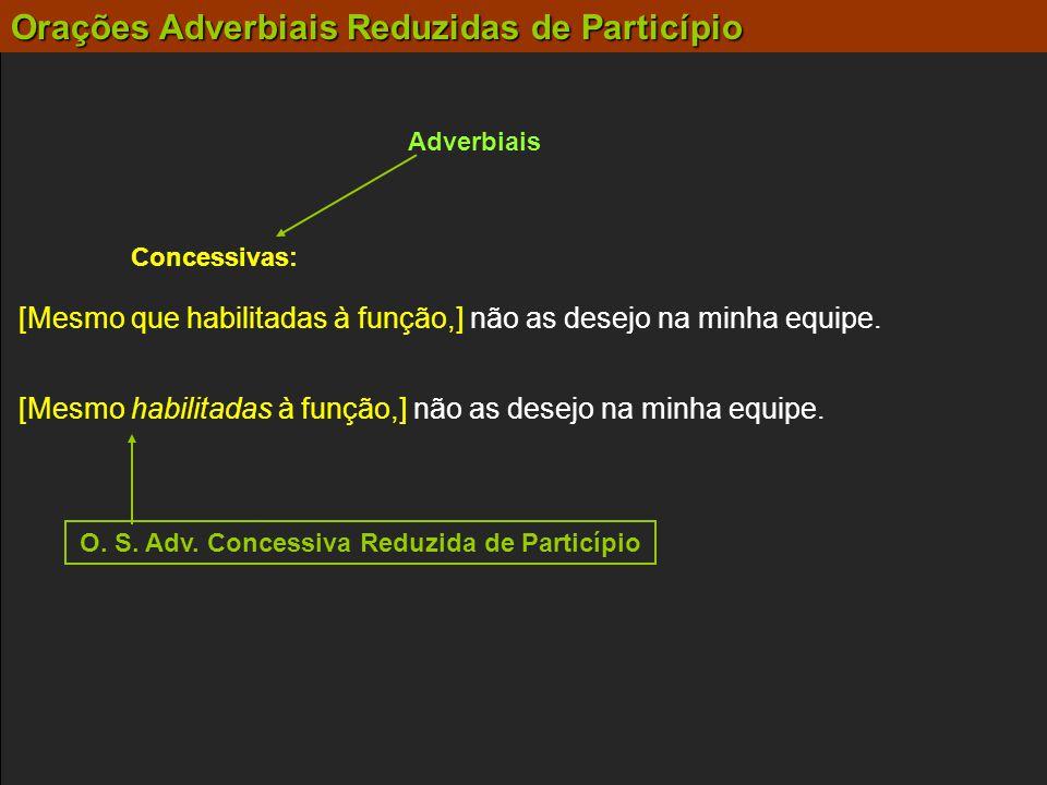 Orações Adverbiais Reduzidas de Particípio Adverbiais Concessivas: [Mesmo habilitadas à função,] não as desejo na minha equipe. [Mesmo que habilitadas