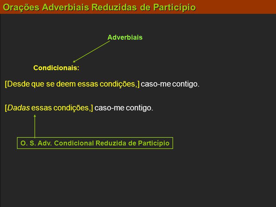 Orações Adverbiais Reduzidas de Particípio Adverbiais Condicionais: [Dadas essas condições,] caso-me contigo. [Desde que se deem essas condições,] cas