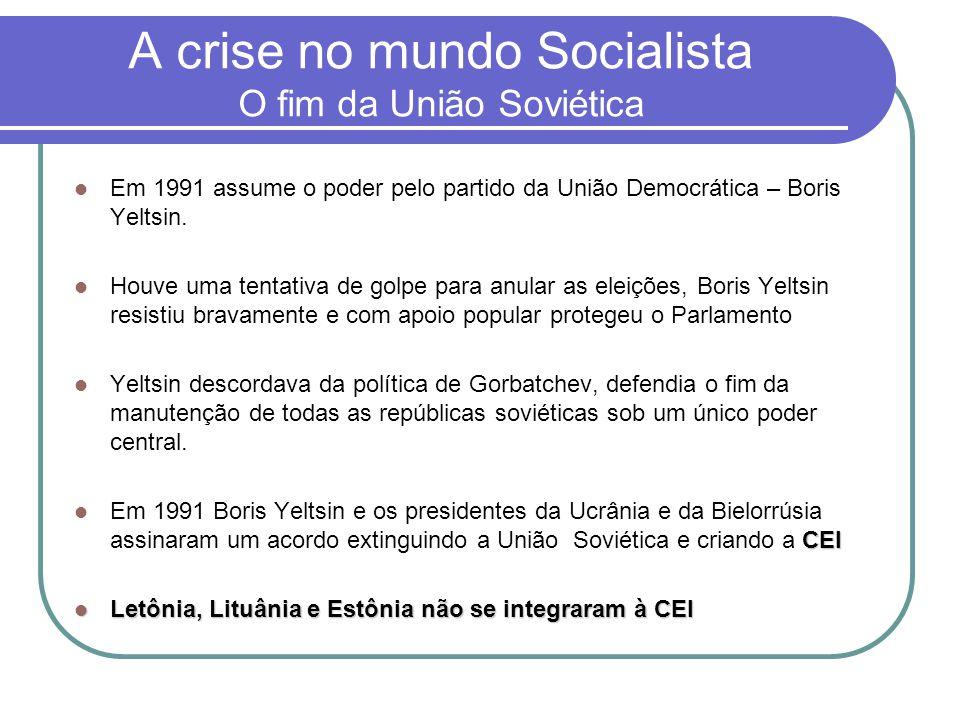 A crise no mundo Socialista O fim da União Soviética  Em 1991 assume o poder pelo partido da União Democrática – Boris Yeltsin.  Houve uma tentativa