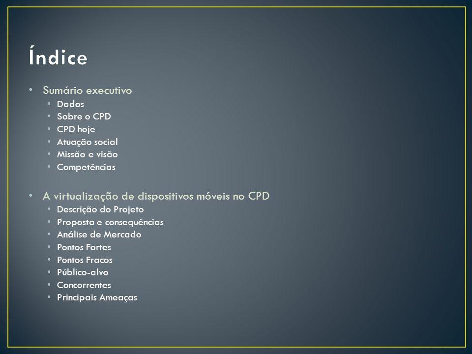 • Sumário executivo • Dados • Sobre o CPD • CPD hoje • Atuação social • Missão e visão • Competências • A virtualização de dispositivos móveis no CPD • Descrição do Projeto • Proposta e consequências • Análise de Mercado • Pontos Fortes • Pontos Fracos • Público-alvo • Concorrentes • Principais Ameaças