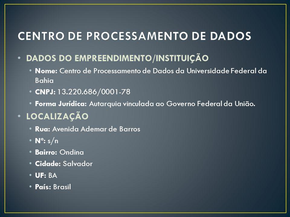 • DADOS DO EMPREENDIMENTO/INSTITUIÇÃO • Nome: Centro de Processamento de Dados da Universidade Federal da Bahia • CNPJ: 13.220.686/0001-78 • Forma Jurídica: Autarquia vinculada ao Governo Federal da União.