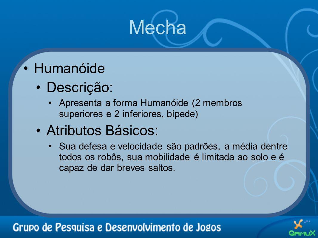 Mecha •Humanóide •Descrição: •Apresenta a forma Humanóide (2 membros superiores e 2 inferiores, bípede) •Atributos Básicos: •Sua defesa e velocidade s