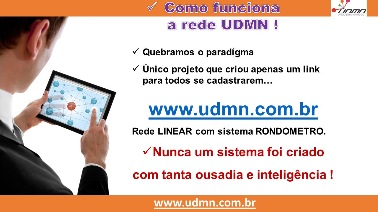  Quebramos o paradígma  Único projeto que criou apenas um link para todos se cadastrarem… www.udmn.com.br Rede LINEAR com sistema RONDOMETRO.  Nunc