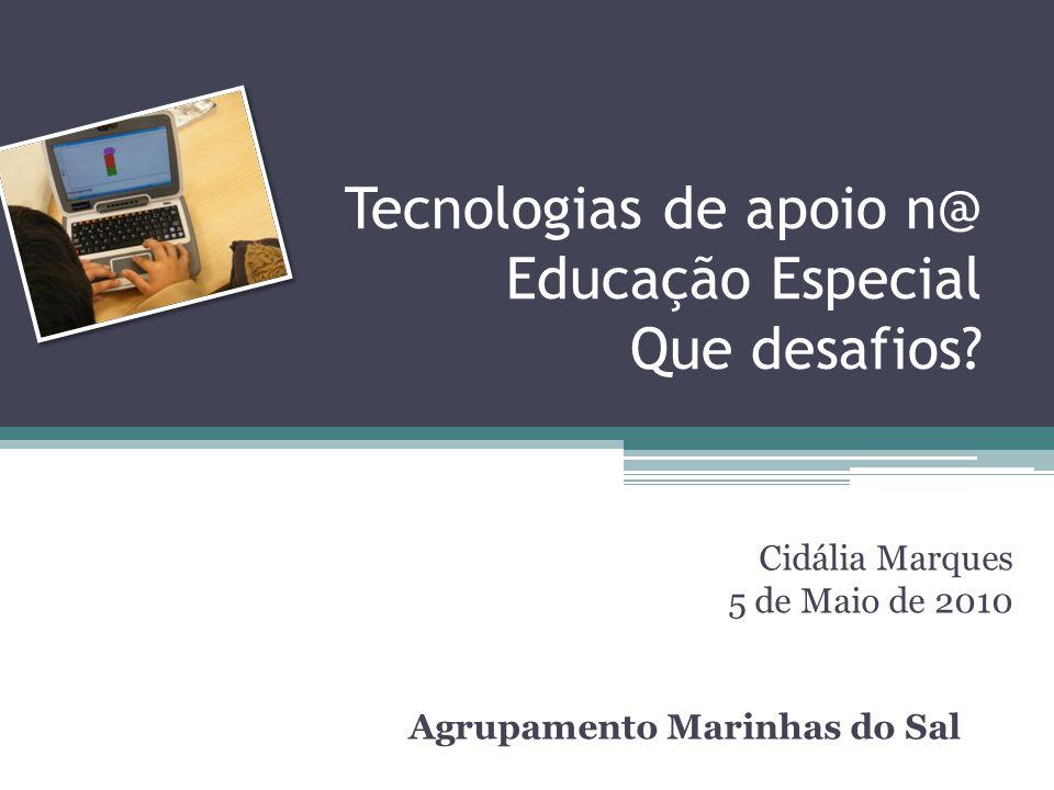 Tecnologias de apoio n@ Educação Especial Que desafios? Cidália Marques 5 de Maio de 2010 Agrupamento Marinhas do Sal