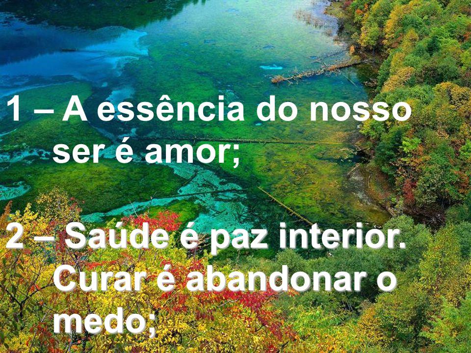 1 – A essência do nosso ser é amor; 2 – Saúde é paz interior. Curar é abandonar o medo;