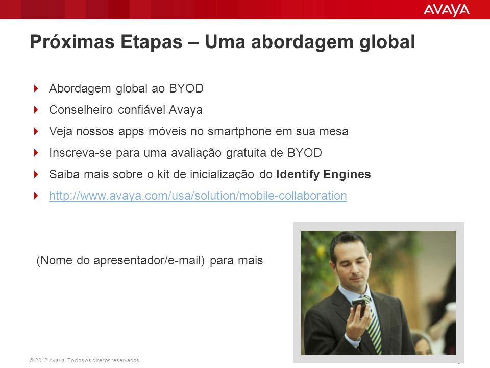 © 2012 Avaya. Todos os direitos reservados. 15 Próximas Etapas – Uma abordagem global  Abordagem global ao BYOD  Conselheiro confiável Avaya  Veja