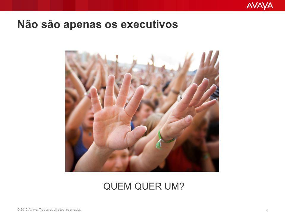 © 2012 Avaya. Todos os direitos reservados. 4 Não são apenas os executivos QUEM QUER UM?