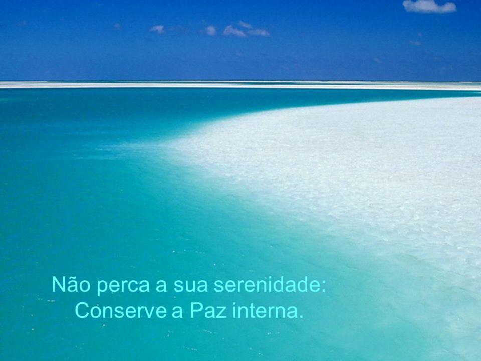 Não perca a sua serenidade: Conserve a Paz interna.