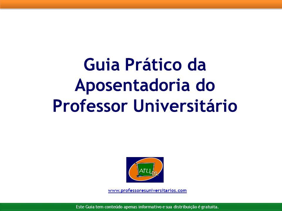 Guia Prático da Aposentadoria do Professor Universitário www.professoresuniversitarios.com Este Guia tem conteúdo apenas informativo e sua distribuição é gratuita.