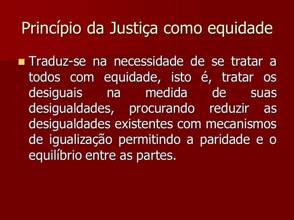Princípio da Justiça como equidade  Traduz-se na necessidade de se tratar a todos com equidade, isto é, tratar os desiguais na medida de suas desigua