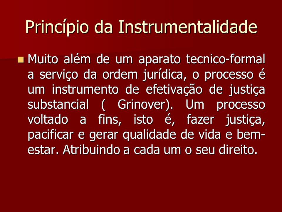 Princípio da Instrumentalidade  Muito além de um aparato tecnico-formal a serviço da ordem jurídica, o processo é um instrumento de efetivação de jus