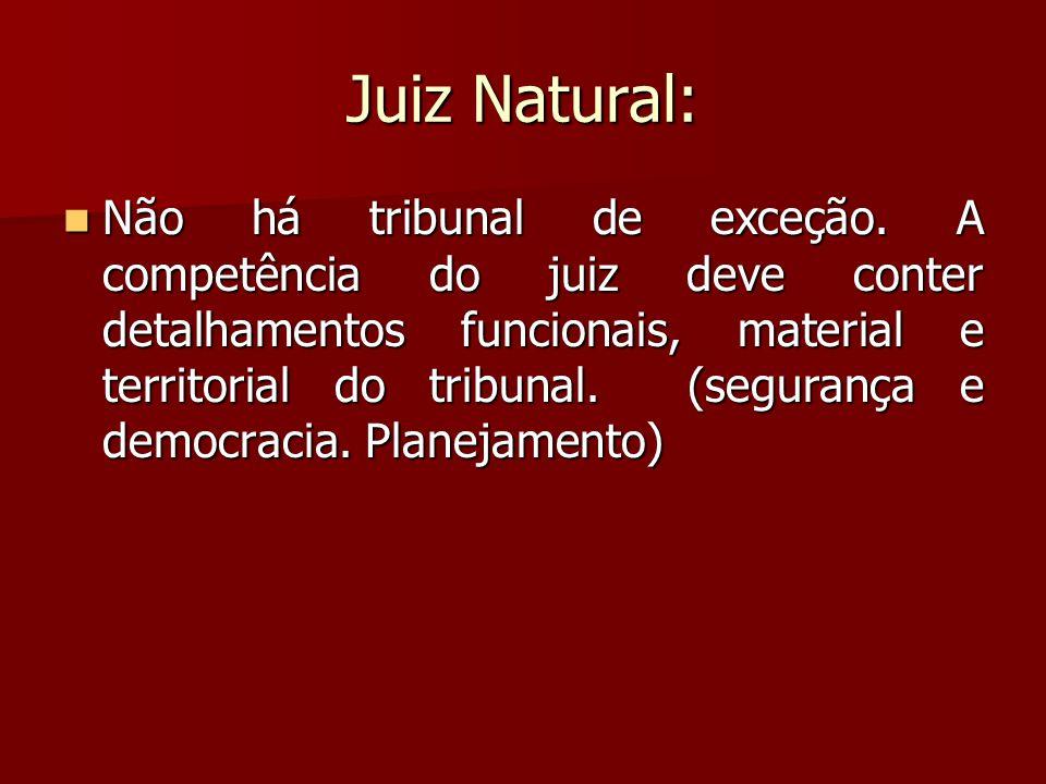 Juiz Natural:  Não há tribunal de exceção. A competência do juiz deve conter detalhamentos funcionais, material e territorial do tribunal. (segurança
