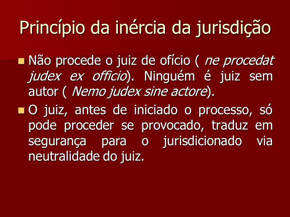 Princípio da inércia da jurisdição  Não procede o juiz de ofício ( ne procedat judex ex officio). Ninguém é juiz sem autor ( Nemo judex sine actore).