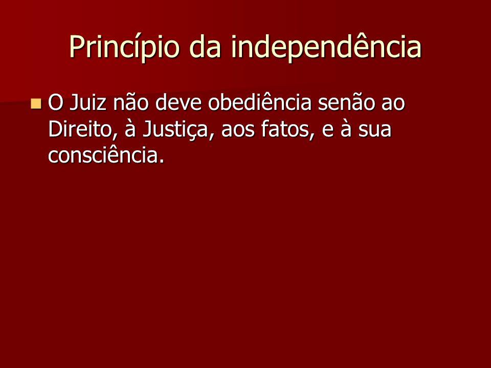 Princípio da independência  O Juiz não deve obediência senão ao Direito, à Justiça, aos fatos, e à sua consciência.
