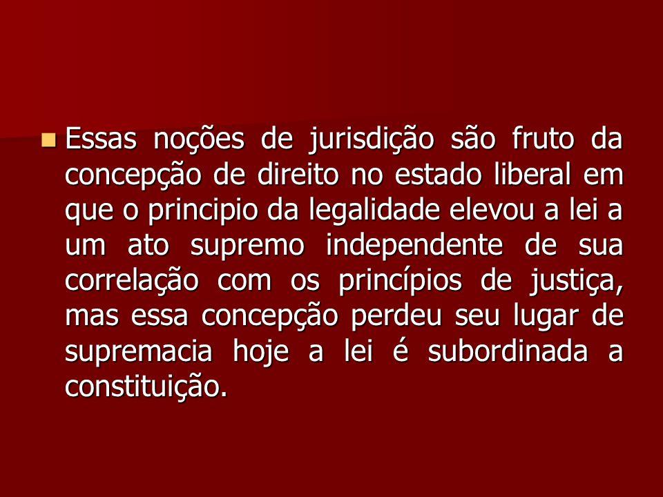  Essas noções de jurisdição são fruto da concepção de direito no estado liberal em que o principio da legalidade elevou a lei a um ato supremo indepe