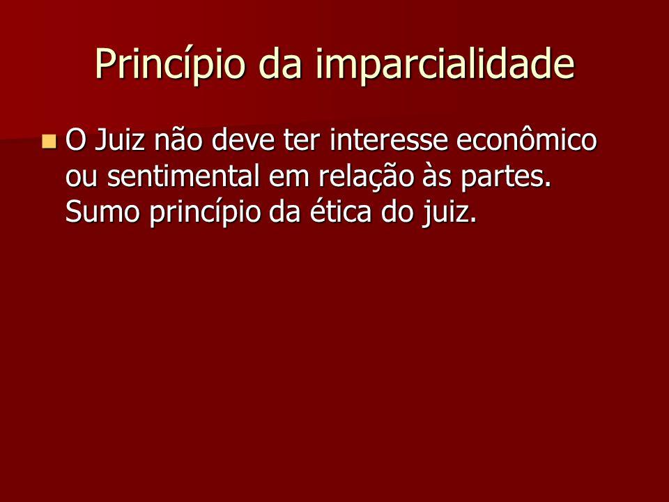 Princípio da imparcialidade  O Juiz não deve ter interesse econômico ou sentimental em relação às partes. Sumo princípio da ética do juiz.