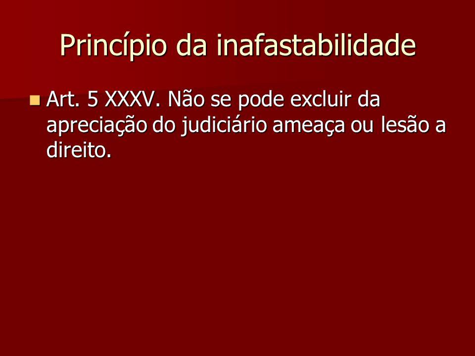 Princípio da inafastabilidade  Art. 5 XXXV. Não se pode excluir da apreciação do judiciário ameaça ou lesão a direito.