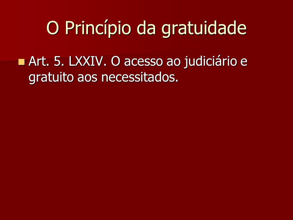 O Princípio da gratuidade  Art. 5. LXXIV. O acesso ao judiciário e gratuito aos necessitados.