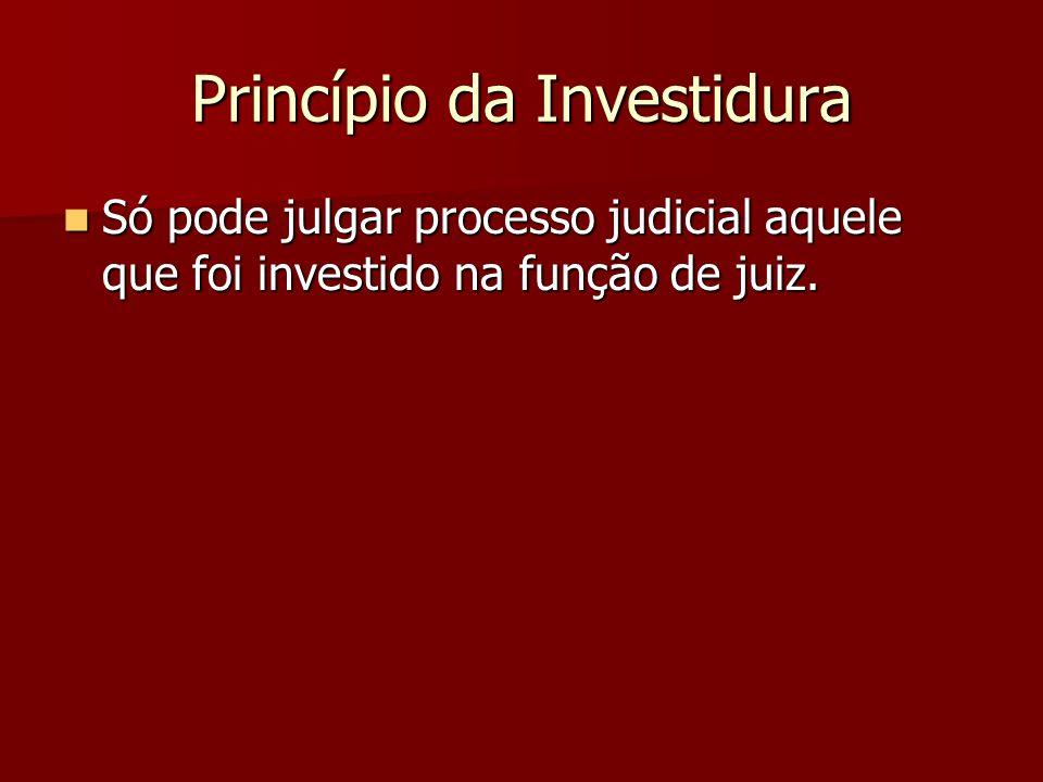 Princípio da Investidura  Só pode julgar processo judicial aquele que foi investido na função de juiz.