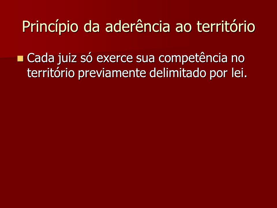 Princípio da aderência ao território  Cada juiz só exerce sua competência no território previamente delimitado por lei.