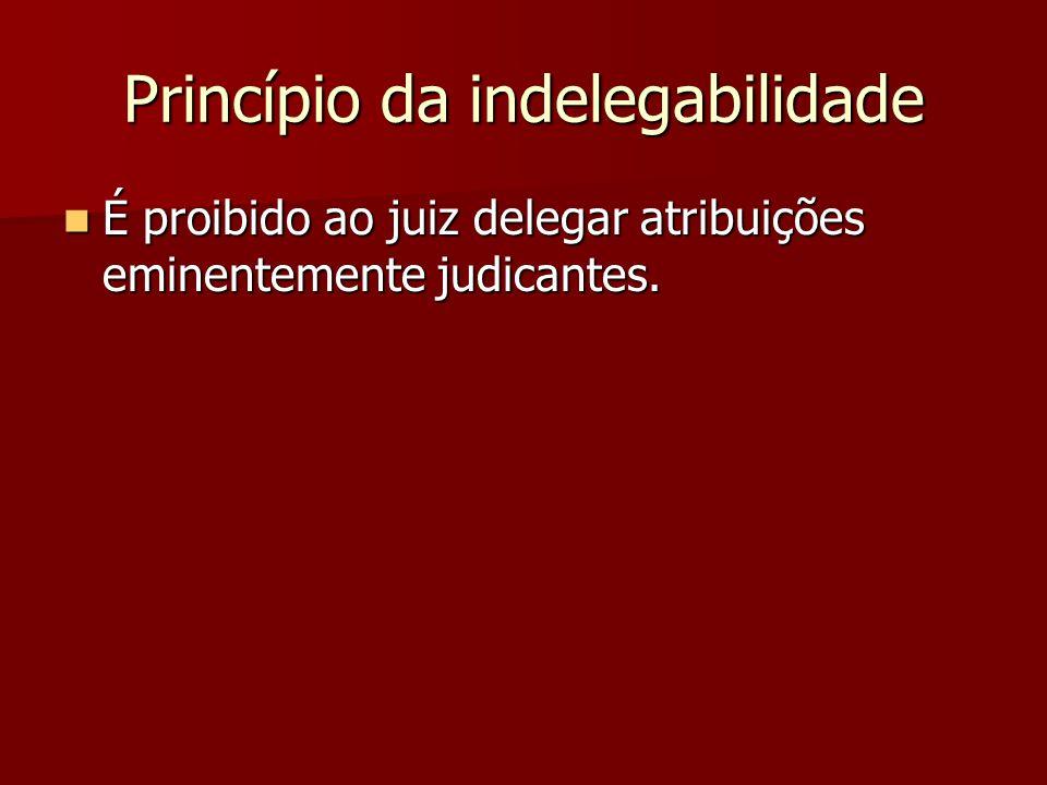 Princípio da indelegabilidade  É proibido ao juiz delegar atribuições eminentemente judicantes.
