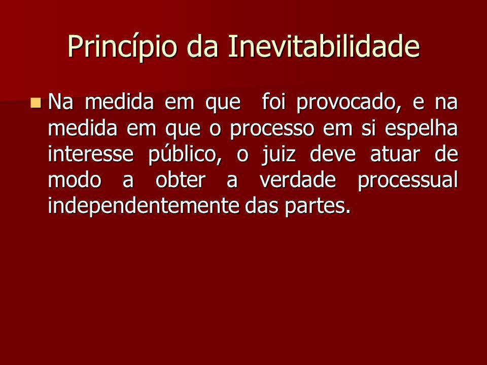 Princípio da Inevitabilidade  Na medida em que foi provocado, e na medida em que o processo em si espelha interesse público, o juiz deve atuar de mod