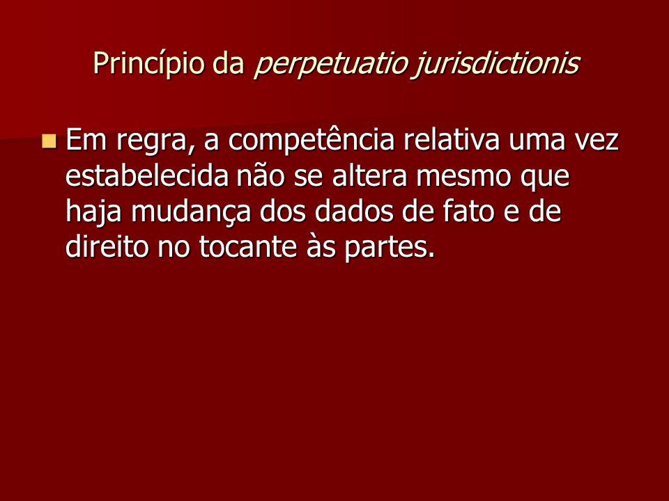 Princípio da perpetuatio jurisdictionis  Em regra, a competência relativa uma vez estabelecida não se altera mesmo que haja mudança dos dados de fato