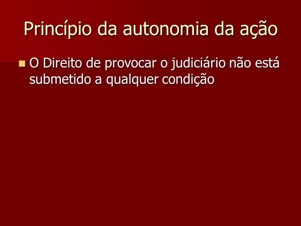 Princípio da autonomia da ação  O Direito de provocar o judiciário não está submetido a qualquer condição