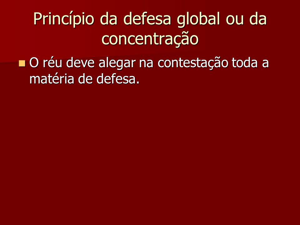 Princípio da defesa global ou da concentração  O réu deve alegar na contestação toda a matéria de defesa.