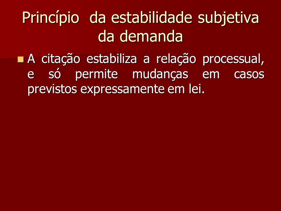 Princípio da estabilidade subjetiva da demanda  A citação estabiliza a relação processual, e só permite mudanças em casos previstos expressamente em