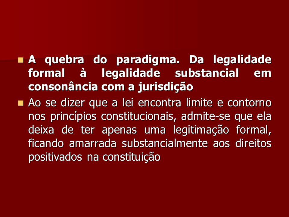  A quebra do paradigma. Da legalidade formal à legalidade substancial em consonância com a jurisdição  Ao se dizer que a lei encontra limite e conto