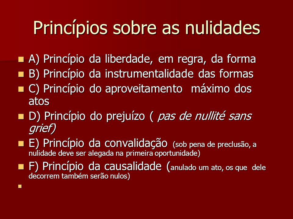 Princípios sobre as nulidades  A) Princípio da liberdade, em regra, da forma  B) Princípio da instrumentalidade das formas  C) Princípio do aprovei