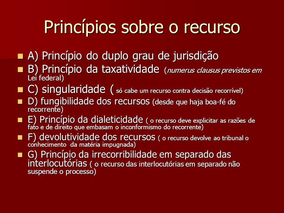 Princípios sobre o recurso  A) Princípio do duplo grau de jurisdição  B) Princípio da taxatividade (numerus clausus previstos em Lei federal)  C) s