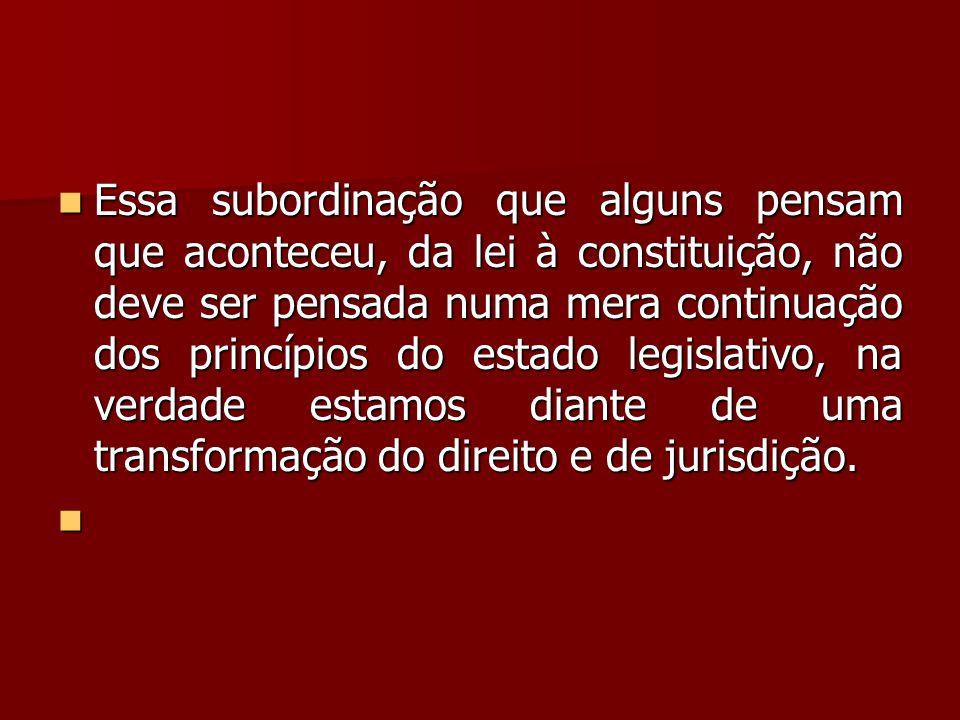  Essa subordinação que alguns pensam que aconteceu, da lei à constituição, não deve ser pensada numa mera continuação dos princípios do estado legisl