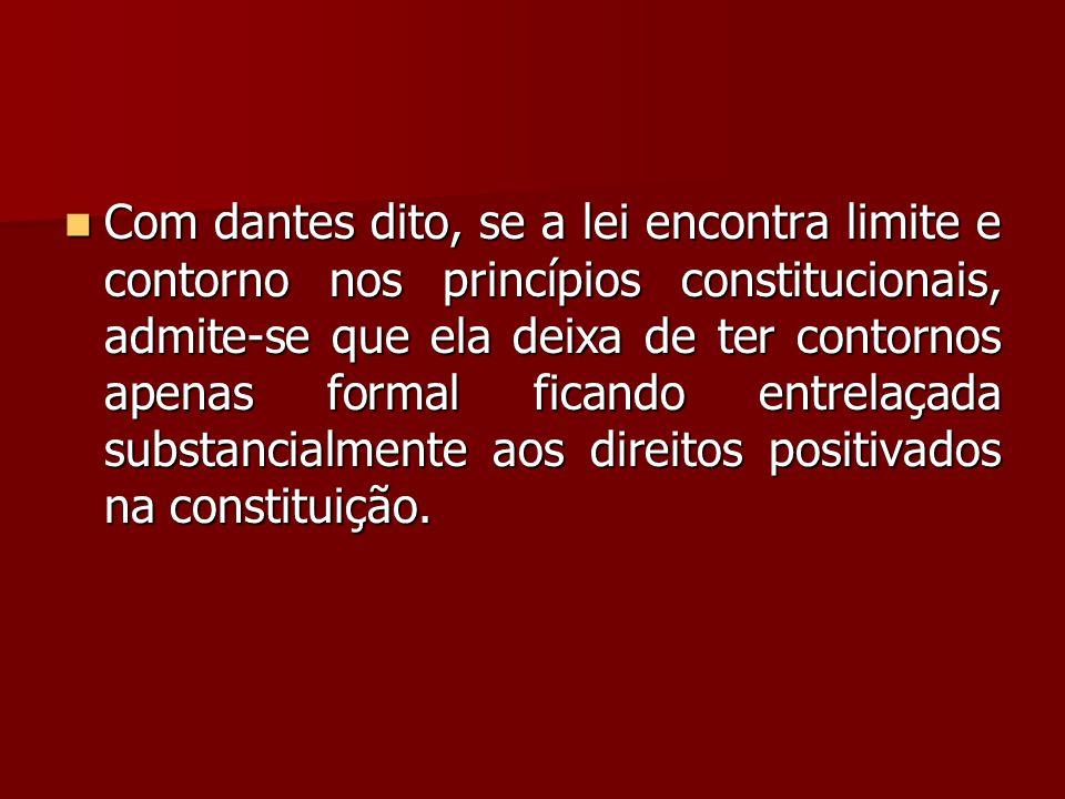  Com dantes dito, se a lei encontra limite e contorno nos princípios constitucionais, admite-se que ela deixa de ter contornos apenas formal ficando