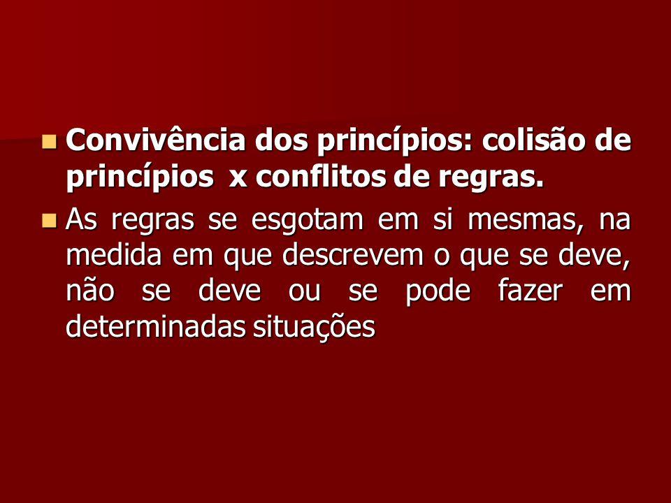  Convivência dos princípios: colisão de princípios x conflitos de regras.  As regras se esgotam em si mesmas, na medida em que descrevem o que se de